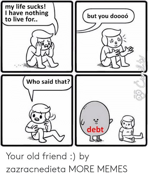 Dank, Life, and Memes: my life sucks!  I have nothing  to live for..  but you doooó  Who said that?  debt Your old friend :) by zazracnedieta MORE MEMES