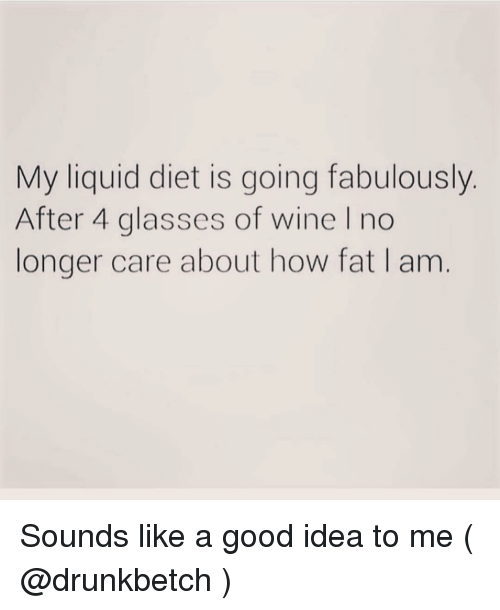 Wine, Glasses, and Good: My liquid diet is going fabulously.  After 4 glasses of wine I no  longer care about how fat I am Sounds like a good idea to me ( @drunkbetch )