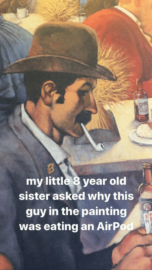 Old, My Little, and Why: my little 8 year old  sister asked why this  guy in the painting  was eating an AirPod