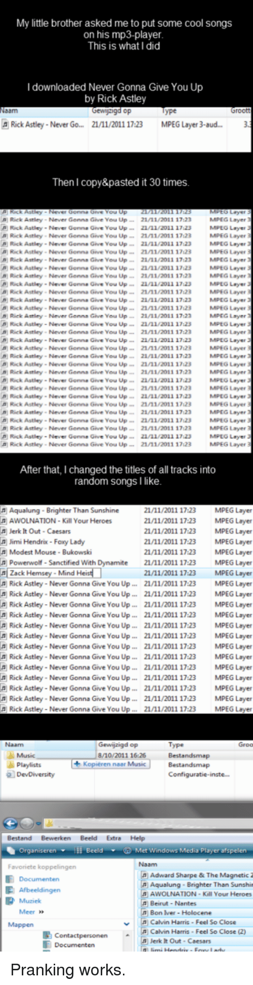 """Cool, Help, and Heroes: My little brother asked me to put some cool songs  on his mp3-player  This is what I did  I downloaded Never Gonna Give You Up  Gewijzigd op  Rick Astley-Never Go... 21/11/2011 17:23  MPEG Layer 3-aud...3  Then I copy&pasted it 30 times  Rick Astley- Never Gonna Give You Up21/11/2011 17:23  Rick Astley- Never Gonna Give You Up/11/2011 1723  MPEG Layer  MPLG Laye  a Rick Astley- Never Gonna Give You Up 1/11/2011 17123MPEG Layer  MPEG Layer  MPEG Layer  MPEG Layer  a Rick Astley-Never Gonne Give You Up21/11/2011 17123 MPEG Layer  MPEG Layer  ได้ Rick Astley . Neve, Genn. Geve vou up """". 21/11/2011 17:23 MPEG Layer  MPEG Layer  MPEG Layer  Rick Astley-Never Gonna Give You Up21/11/2011 17123 MPEG Layer  MPEG Layer  MPEG Layer  MPEG Layer  MPEG Layer  Rick Astley . Never Gonna Geve vou up 21Λ1/2011 17:23 MAPEG Layer  MPEG Layer  MPEG Layer  MPEG Layer  MPLO Layer  a Rick Astley Never Gonna Give You Up 1/11/2013 17123MPEG Layer  Rick Astley- Never Gonna Give You Up211/2o1 17123MPEG Layer  MPEG Layer  MPEG Layer  MPEG Layer  MPEG Layer  Rick Astley- Never Gonne Give You Upni/z011 1723 MPEG Layer  MPEG Layer  Rick Astley-Never Gonna Give You Up21/11/2011 17:23  Rick Astley- Never Gonna Give You Up 1/11/2011 17:23  n Rick Astley- Never Genna Give You Up21/11/2011 17 23  A Rick Astley Never Gonna Give You Up21/11/2011 17123  Rick Astley- Never Gonna Give You Up21/11/2011 17123  Rick Astley- Never Genna Give You Up21/11/2011 17 23  A Rick Astley-Never Gonna Give You Up21/11/2011 17:23  Rick Astley-Never Gonne Give You Up221/2011 17:23  Rick Astley - Never Gonna Give You Up21/11/2011 17:23  Rick Astley . Never Gonna Give You UP-. 21/11/2011 17:23  Rick Astley-Never Gonna Give You Up21/11/2011 17:23  Rick Astley-Never Gonna Give You Up 211/2011 17:23  n Rick Astley- Never Genna Give You Up21/11/2011 17123  Ιβ) Rack Astley-Never Gonne Geve vou up """". 21/11/2011 17123  Rick Astley- Never Genna Give You Up 1/11/2011 17123  n Riek Astley- Never Genns Give You U"""