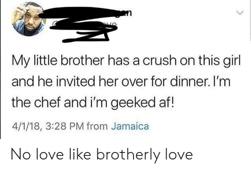 Af, Crush, and Love: My little brother has a crush on this girl  and he invited her over for dinner. I'mm  the chef and i'm geeked af!  4/1/18, 3:28 PM from Jamaica No love like brotherly love