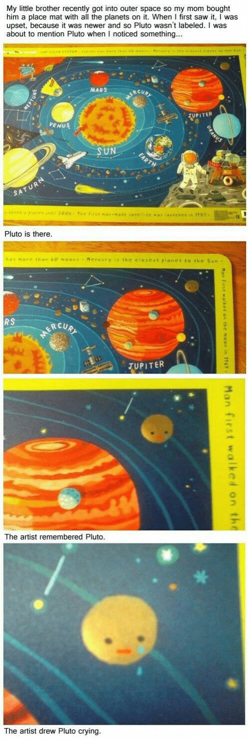 Crying, Saw, and Jupiter: My little brother recently got into outer space so my mom bought  him a place mat with all the planets on it. When I first saw it, I was  upset, because it was newer and so Pluto wasn't labeled. I was  about to mention Pluto when I noticed something  MARS  UPI TER  VENUS  UN  Pluto is there  as more than 60 moana Mereury is the closest rlanetto the Sun  ERCUR  o.  JUPITER  丁  The artist  remembered Pluto  The artist drew Pluto crying.