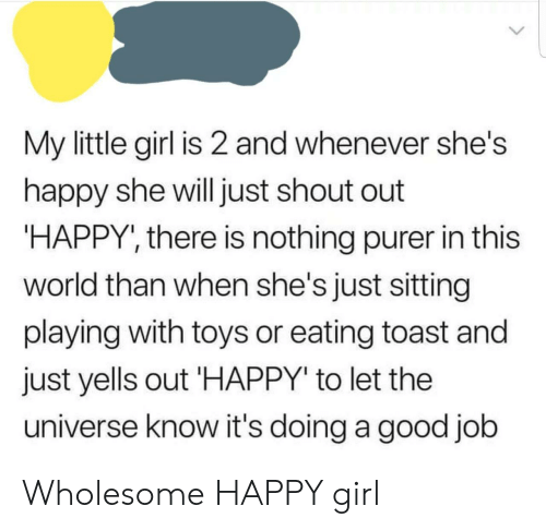 "Girl, Good, and Happy: My little girl is 2 and whenever she's  happy she will just shout out  HAPPY', there is nothing purer in this  world than when she's just sitting  playing with toys or eating toast and  just yells out HAPPY"" to let the  universe know it's doing a good job Wholesome HAPPY girl"