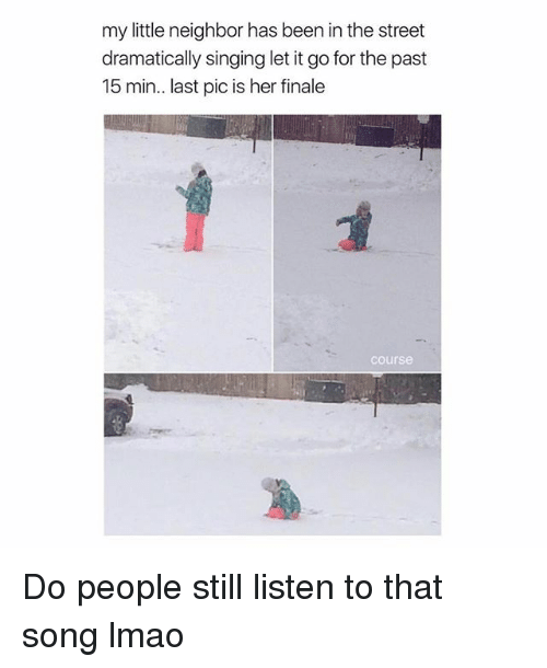 Lmao, Singing, and Let It Go: my little neighbor has been in the street  dramatically singing let it go for the past  15 min.. last pic is her finale  course Do people still listen to that song lmao