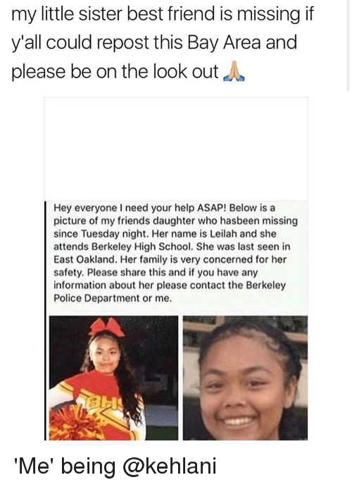 Memes, 🤖, and Sisters: my little sister best friend is missing if  y'all could repost this Bay Area and  please be on the look out  Hey everyone I need your help ASAP! Below is a  picture of my friends daughter who hasbeen missing  since Tuesday night. Her name is Leilah and she  attends Berkeley High School. She was last seen in  East Oakland. Her family is very concerned for her  safety. Please share this and if you have any  information about her please contact the Berkeley  Police Department or me. 'Me' being @kehlani