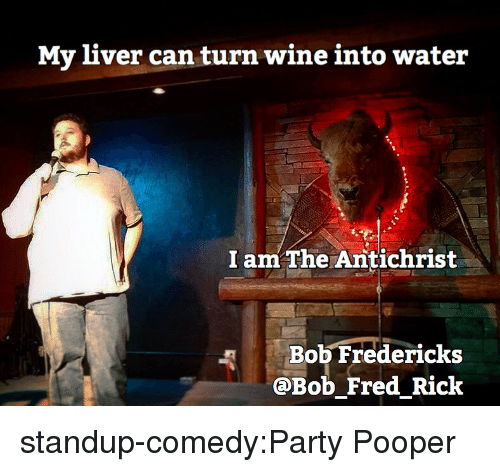 Party, Tumblr, and Wine: My liver can turn wine into water  I amThe Antichrist  Bob Fredericks  @Bob Fred Rick standup-comedy:Party Pooper