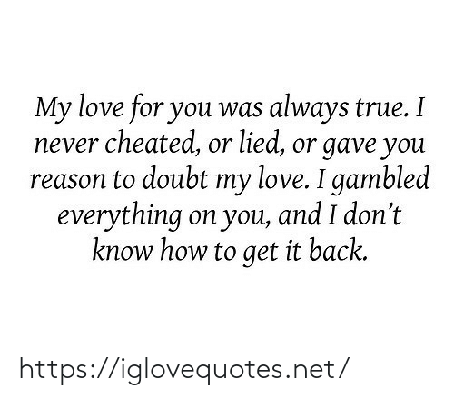 Love, True, and How To: My love for you was always true. I  never cheated, or lied, or gave you  reason to doubt my love. I gambled  everything on you, and I don't  know how to get it back. https://iglovequotes.net/