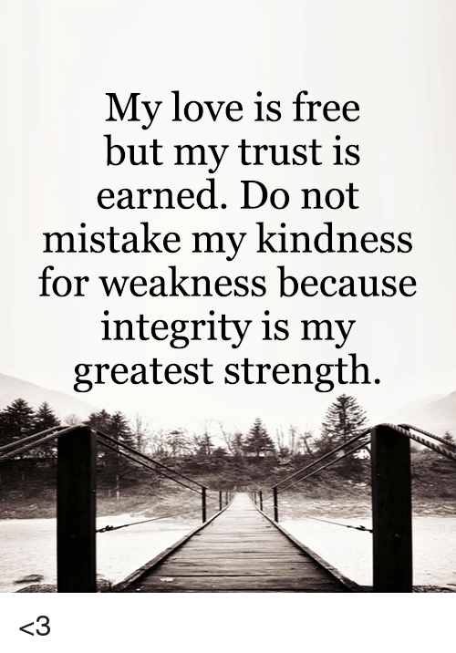 My Love Is Free But My Trust Is Earned Do Not Mistake My Kindness