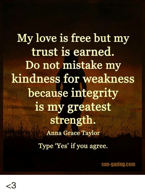 Anna, Love, and Memes: My love is free but my  trust is earned.  Do not mistake my  kindness for weakness  because integrity  is my greatest  strength.  Anna Grace Taylor  Type 'Yes' if you agree.  sun-gazing.com <3