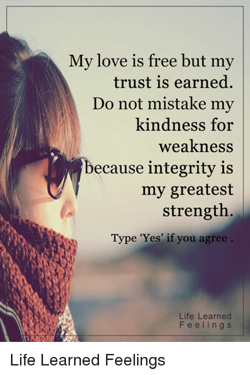 Memes, Integrity, and Mistakes: My love is free but my  trust is earned.  Do not mistake my  kindness for  weakness  ecause integrity is  my greatest  strength  Type 'Yes' if you agree  Life Learned  F e e l i n g s Life Learned Feelings