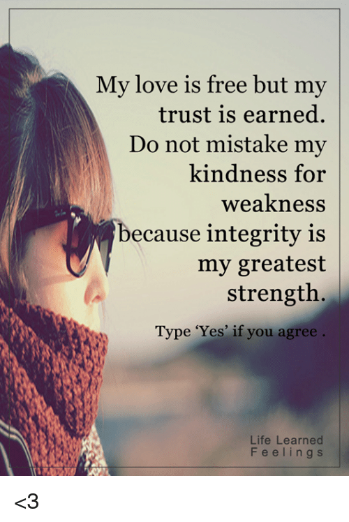 Memes, Integrity, and Mistakes: My love is free but my  trust is earned.  Do not mistake my  kindness for  weakness  ecause integrity is  my greatest  strength  Type 'Yes' if you agree  Life Learned  F e e l i n g s <3