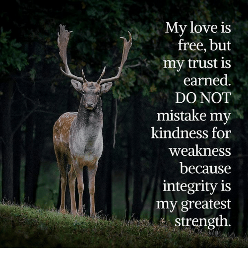 Memes, Integrity, and Mistakes: My love is  free, but  my trust is  earned  DO NOT  mistake my  kindness for  weakness  because  integrity is  my greatest