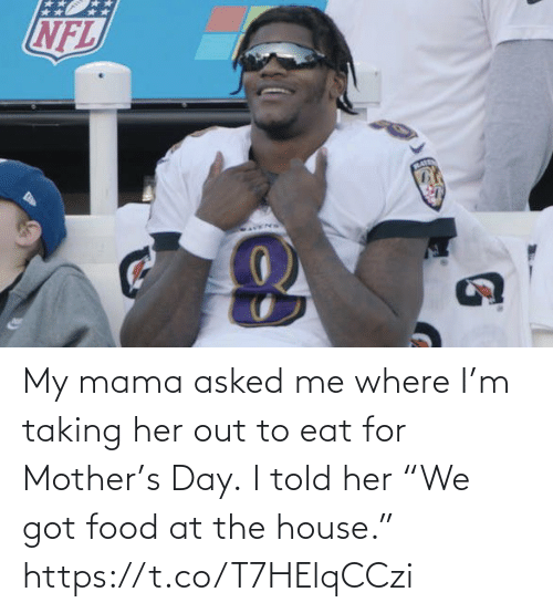 """Food, Football, and Nfl: My mama asked me where I'm taking her out to eat for Mother's Day.  I told her """"We got food at the house."""" https://t.co/T7HElqCCzi"""
