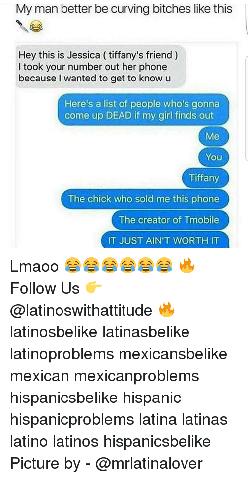 Latinos, Memes, and Phone: My man better be curving bitches like this  Hey this is Jessica ( tiffany's friend)  Hey this is Jessica (tifany's friend )  I took your number out her phone  because I wanted to get to know u  Here's a list of people who's gonna  come up DEAD if my girl finds out  Me  You  Tiffany  The chick who sold me this phone  The creator of Tmobile  IT JUST AIN'T WORTH IT Lmaoo 😂😂😂😂😂😂 🔥 Follow Us 👉 @latinoswithattitude 🔥 latinosbelike latinasbelike latinoproblems mexicansbelike mexican mexicanproblems hispanicsbelike hispanic hispanicproblems latina latinas latino latinos hispanicsbelike Picture by - @mrlatinalover