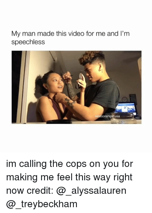 Video, Girl Memes, and Usa: My man made this video for me and l'm  speechless  ationships.usa im calling the cops on you for making me feel this way right now credit: @_alyssalauren @_treybeckham