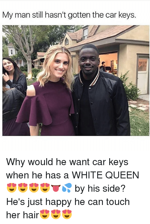 Memes, Queen, and Hair: My man still hasn't gotten the car keys. Why would he want car keys when he has a WHITE QUEEN 😍😍😍😍👅💦 by his side? He's just happy he can touch her hair😍😍😍