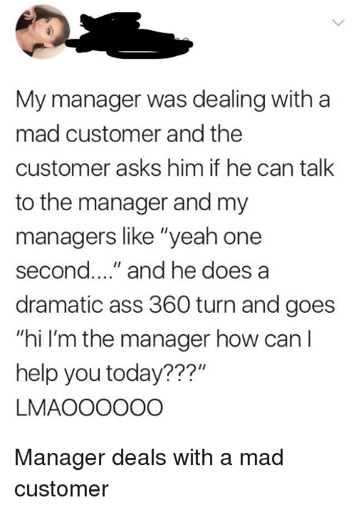 "Ass, Yeah, and Help: My manager was dealing with a  mad customer and the  customer asks him if he can talk  to the manager and my  managers like ""yeah one  second..."" and he does a  dramatic ass 360 turn and goes  ""hi I'm the manager how can l  help you today???  LMAOOOOOO"