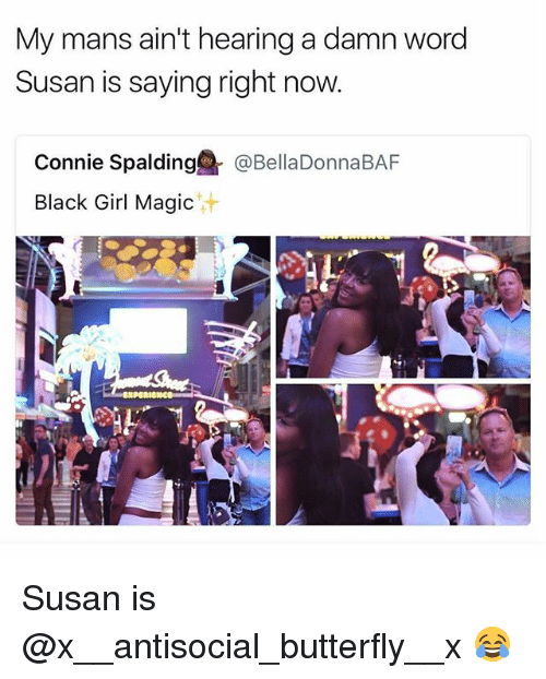 Memes, Black, and Butterfly: My mans ain't hearing a damn word  Susan is saying right now  Connie Spalding@『@BellaDonnaBAF  Black Girl Magic  汁 Susan is @x__antisocial_butterfly__x 😂