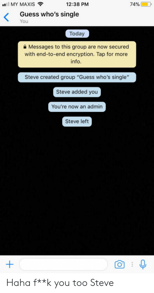 """Guess, Today, and Single: MY MAXIS  12:38 PM  Guess who's single  You  Today  a Messages to this group are now secured  with end-to-end encryption. Tap for more  info  Steve created group """"Guess who's single""""  Steve added you  You're now an admin  Steve left Haha f**k you too Steve"""