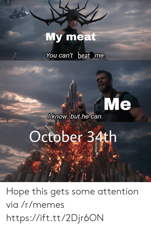 Memes, Hope, and Can: My meat  You can't beat me  Me  I know, but he can  October 34th Hope this gets some attention via /r/memes https://ift.tt/2Djr6ON