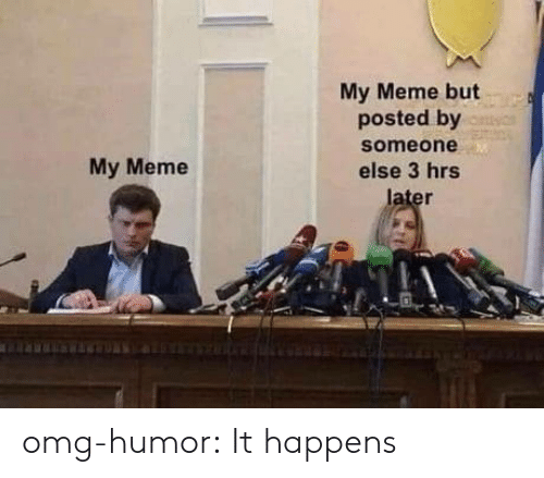 Meme, Omg, and Tumblr: My Meme but  posted by  someone  else 3 hrs  My Meme omg-humor:  It happens