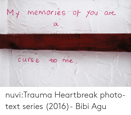 Target, Tumblr, and Blog: MY memories of you  are  a  Curs e  to me nuvi:Trauma Heartbreak photo-text series (2016)- Bibi Agu