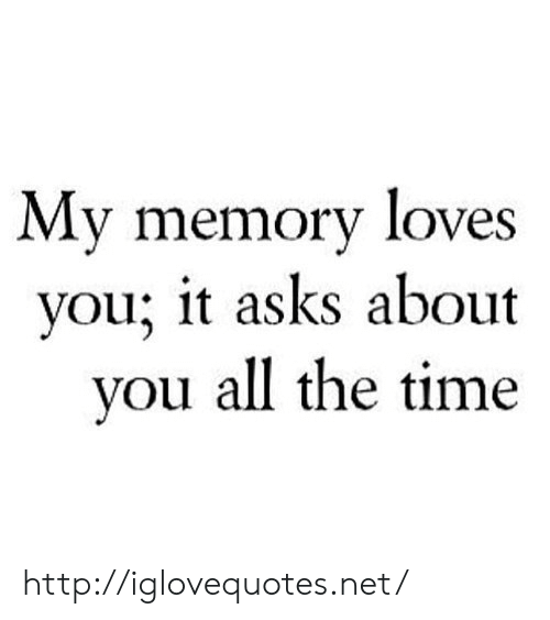 Http, Time, and All The: My memory loves  vou; it asks about  vou all the time http://iglovequotes.net/