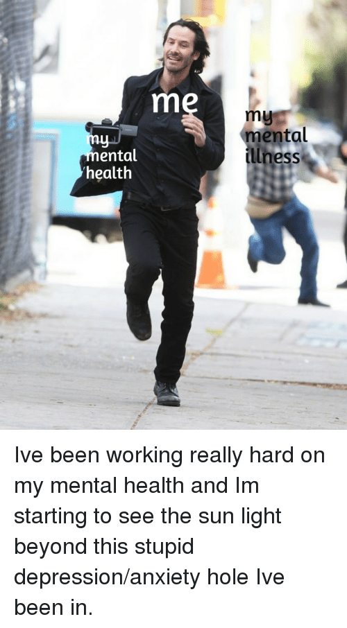 Anxiety, Depression, and Been: my  mental  llness  ental  health Ive been working really hard on my mental health and Im starting to see the sun light beyond this stupid depression/anxiety hole Ive been in.