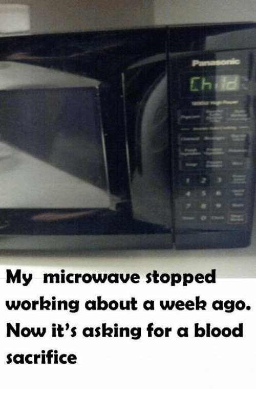 Asking, Blood, and Working: My microwave stopped  working about a week ago.  Now it's asking for a blood  sacrifice