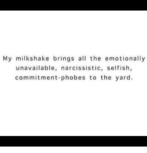 Memes, Narcissistic, and All The: My milk shake brings all the emotionally  unavailable, narcissistic, selfish,  commitment-phobes to the yard.