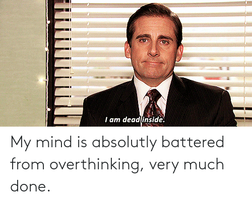 Mind, Done, and Absolutly: My mind is absolutly battered from overthinking, very much done.
