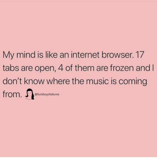 Frozen, Internet, and Music: My mind is like an internet browser. 17  tabs are open, 4 of them are frozen and  don't know where the music is coming  @fuckboysfailures