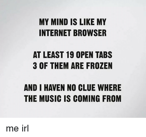 Frozen, Internet, and Music: MY MIND IS LIKE MY  INTERNET BROWSER  AT LEAST 19 OPEN TABS  3 OF THEM ARE FROZEN  AND I HAVEN NO CLUE WHERE  THE MUSIC IS COMING FROM