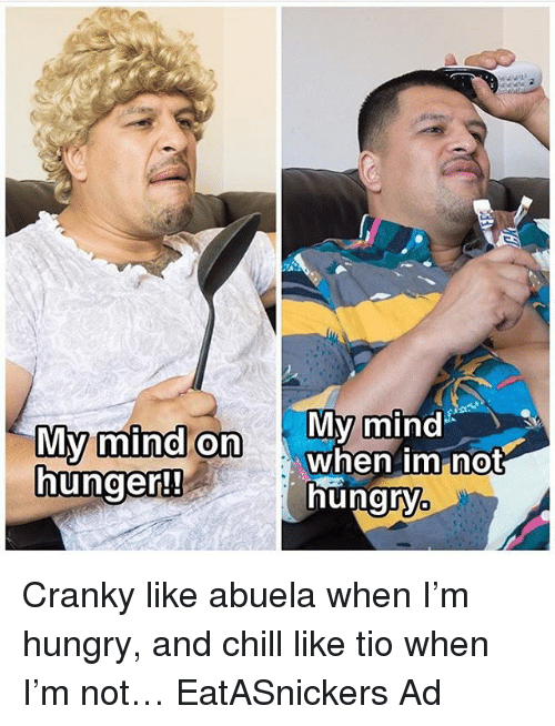 Chill, Hungry, and Memes: My mind on  My mind  not  when im hunger!!  hungry Cranky like abuela when I'm hungry, and chill like tio when I'm not… EatASnickers Ad