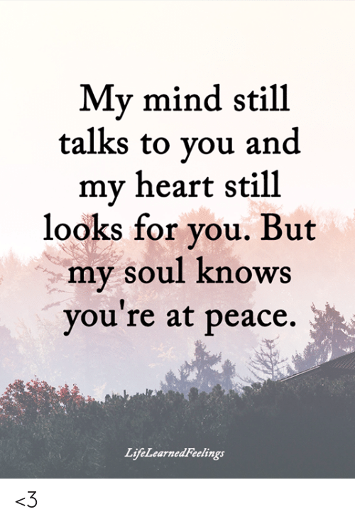 Memes, Heart, and Mind: My mind still  talks to vou and  my heart still  looks for vou. But  my soul knows  you re at peace.  LifeLearnedFeelings <3