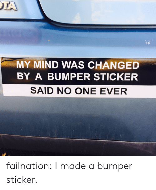 Sunday Bumper Sticker Blogging >> My Mind Was Changed By A Bumper Sticker Said No One Ever Failnation