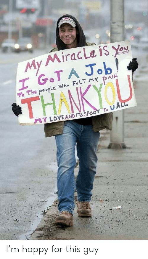 Respect, Happy, and Pain: My MiracLa is You  H GOT A Job!  To The people Who FeLT MY PAIN  THANKYOU  YLOVE AND reSPecT To UALL I'm happy for this guy