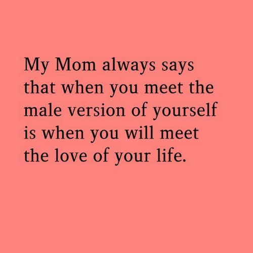 Life, Love, and Mom: My Mom always says  that when you meet the  male version of yourself  is when you will meet  the love of your life
