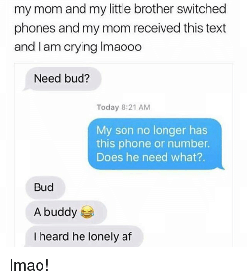 Af, Crying, and Lmao: my mom and my little brother switched  phones and my mom received this text  and I am crying Imaooo  Need bud?  Today 8:21 AM  My son no longer has  this phone or number.  Does he need what?.  Bud  A buddy  I heard he lonely af lmao!