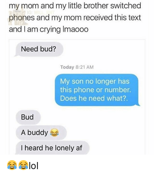 Af, Crying, and Memes: my mom and my little brother switched  phones and my mom received this text  and I am crying Imaooo  Need bud?  Today 8:21 AM  My son no longer has  this phone or number.  Does he need what?.  Bud  A buddy  I heard he lonely af 😂😂lol