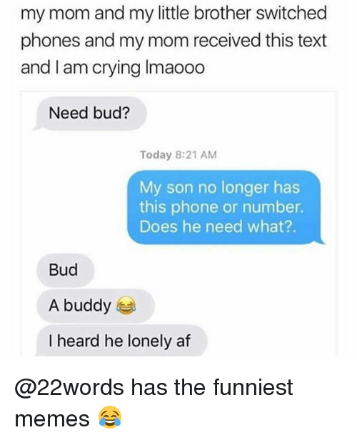Af, Crying, and Memes: my mom and my little brother switched  phones and my mom received this text  and I am crying Imaooo  Need bud?  Today 8:21 AM  My son no longer has  this phone or number.  Does he need what?.  Bud  A buddy  I heard he lonely af @22words has the funniest memes 😂