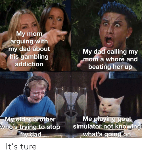 Dad, Goat, and Dank Memes: My mom  arguing with  my dad about  his gambling  addiction  My dad calling my  mom a whore and  beating her up  Me playing goat  simulator not knowing  what's going on  My older brother  who's trying to stop  my dad It's ture