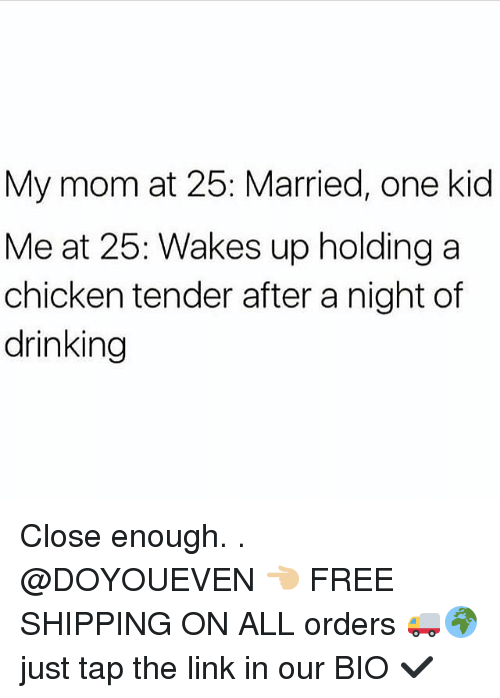 Drinking, Gym, and Chicken: My mom at 25: Married, one kid  Me at 25: Wakes up holding a  chicken tender after a night of  drinking Close enough. . @DOYOUEVEN 👈🏼 FREE SHIPPING ON ALL orders 🚚🌍 just tap the link in our BIO ✔️