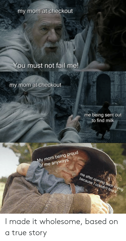 Crying, Fail, and True: my mom at checkout  You must not fail me!  my mom at checkout  me being sent out  to find milk  My mom being proud  of me anyways  me after coming back crying  because I couldn't find it I made it wholesome, based on a true story