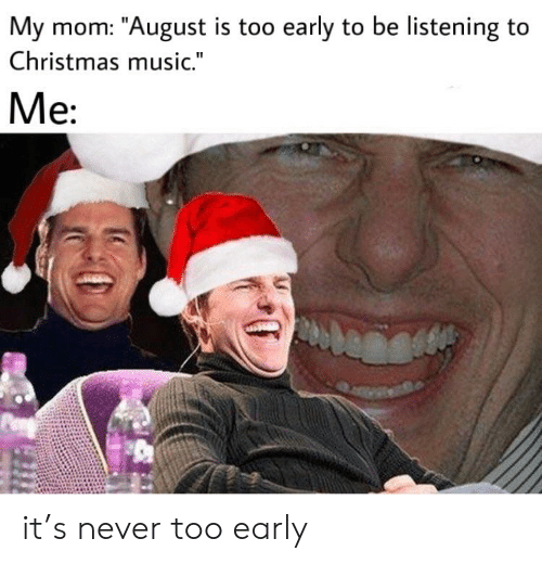 Christmas Music In August.My Mom August Is Too Early To Be Listening To Christmas