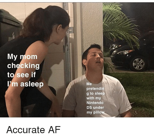 Af, Memes, and Nintendo: My mom  checking  to see if  l'm asleep  Me  pretendi  g to sleep  with my  Nintendo  DS under  my pillo Accurate AF