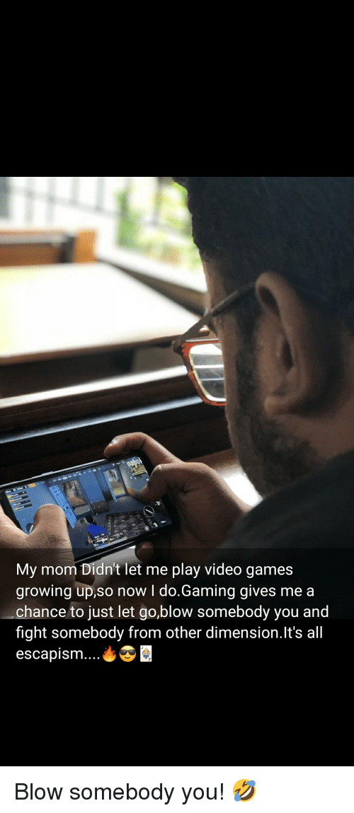 Growing Up, Video Games, and Games: My mom Didn't let me play video games  growing up,so now l do.Gaming gives me a  chance to just let go,blow somebody you and  fight somebody from other dimension.It's all  escapism....