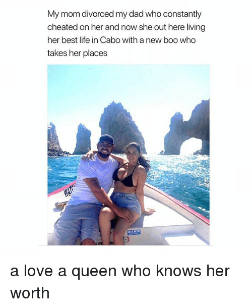 Boo, Dad, and Life: My mom divorced my dad who constantly  cheated on her and now she out here living  her best life in Cabo with a new boo who  takes her places  區 2 a love a queen who knows her worth