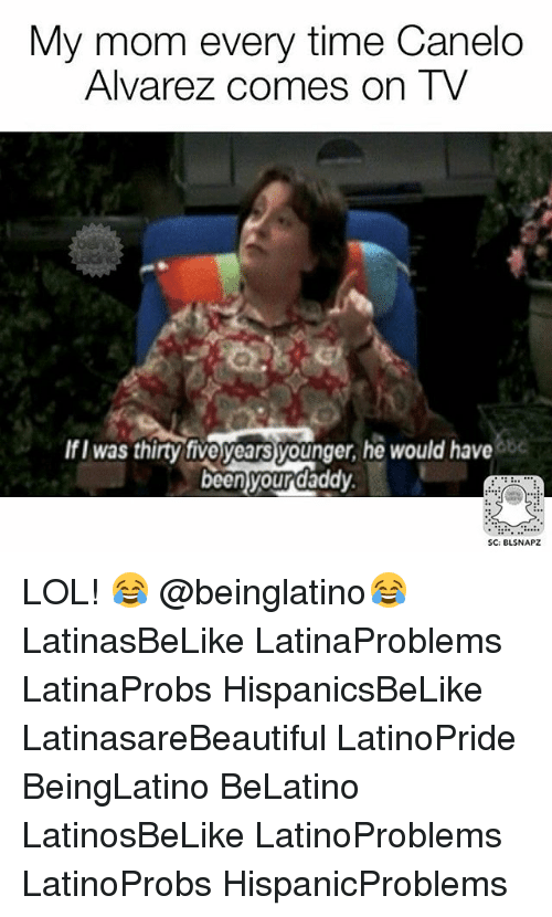 Lol, Memes, and Time: My mom every time Canelo  Alvarez comes on TV  IfI was thirty tive years younger, he would have  be  beenyourdaddy  SC: BLSNAPZ LOL! 😂 @beinglatino😂 LatinasBeLike LatinaProblems LatinaProbs HispanicsBeLike LatinasareBeautiful LatinoPride BeingLatino BeLatino LatinosBeLike LatinoProblems LatinoProbs HispanicProblems