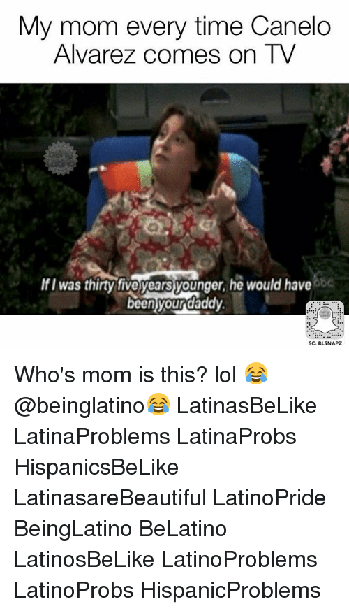 Lol, Memes, and Time: My mom every time Canelo  Alvarez comes on TV  IfI was thirty tive years younger, he would have  be  beenyourdaddy  SC: BLSNAPZ Who's mom is this? lol 😂 @beinglatino😂 LatinasBeLike LatinaProblems LatinaProbs HispanicsBeLike LatinasareBeautiful LatinoPride BeingLatino BeLatino LatinosBeLike LatinoProblems LatinoProbs HispanicProblems